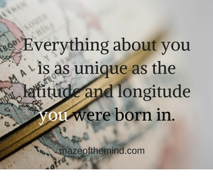 Everything about you is as unique as the latitude and longitude you were born in.