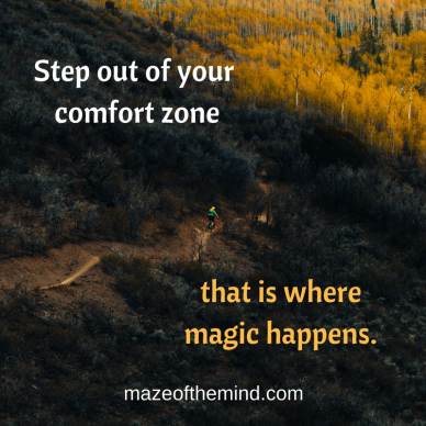 Step out of your comfort zone, because that is where magic happens.
